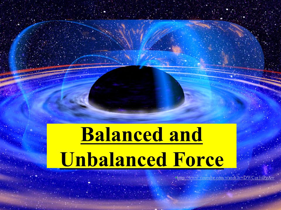 Balanced and Unbalanced Force http://www.youtube.com/watch v=DWCor34PzAw