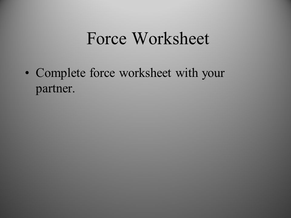 Force Worksheet Complete force worksheet with your partner.