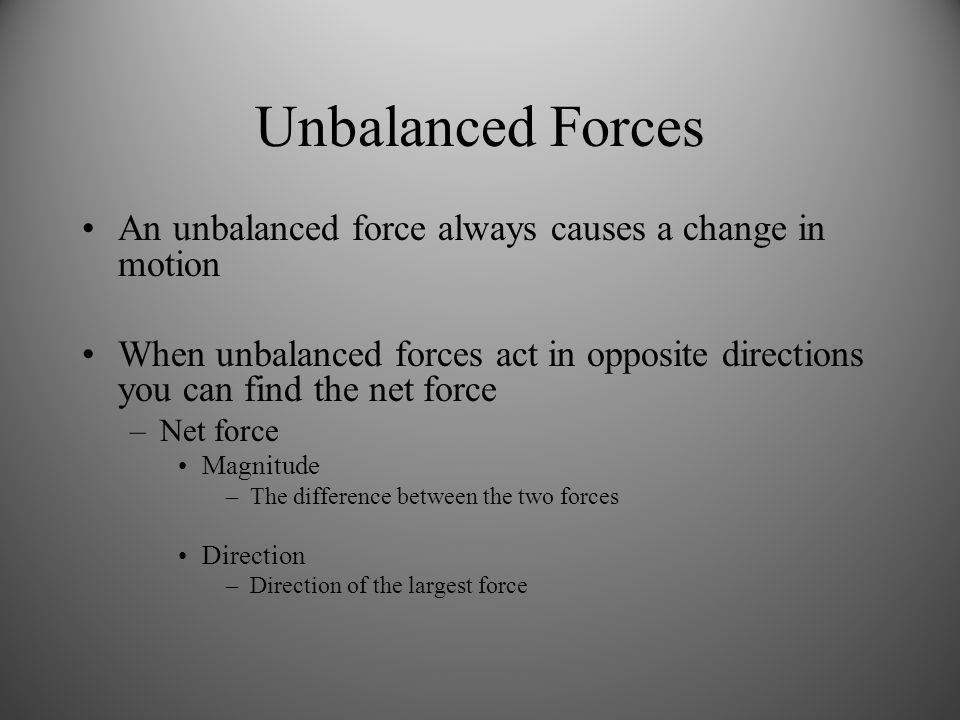 Unbalanced Forces An unbalanced force always causes a change in motion When unbalanced forces act in opposite directions you can find the net force –Net force Magnitude –The difference between the two forces Direction –Direction of the largest force