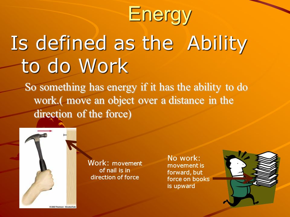 Energy Is defined as the Ability to do Work So something has energy if it has the ability to do work.( move an object over a distance in the direction of the force) No work: movement is forward, but force on books is upward Work: movement of nail is in direction of force