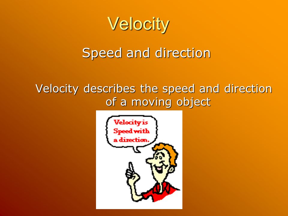 Velocity Velocity Speed and direction Velocity describes the speed and direction of a moving object