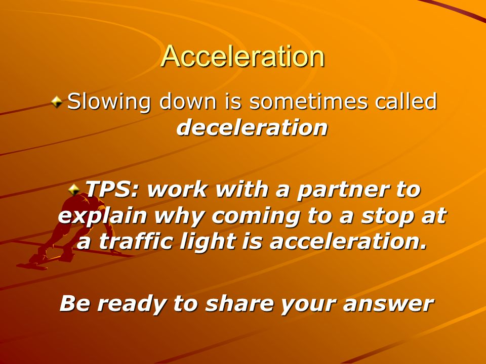 Acceleration Slowing down is sometimes called deceleration TPS: work with a partner to explain why coming to a stop at a traffic light is acceleration.