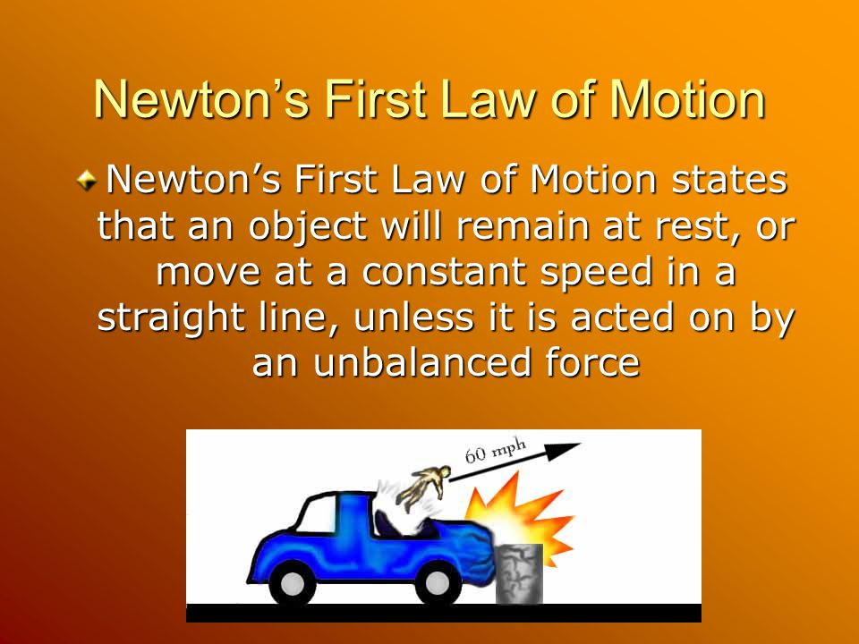 Newton's First Law of Motion Newton's First Law of Motion states that an object will remain at rest, or move at a constant speed in a straight line, unless it is acted on by an unbalanced force