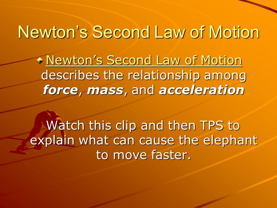 Newton's Second Law of Motion Newton's Second Law of Motion Newton's Second Law of Motion describes the relationship among force, mass, and acceleration Newton's Second Law of Motion Watch this clip and then TPS to explain what can cause the elephant to move faster.