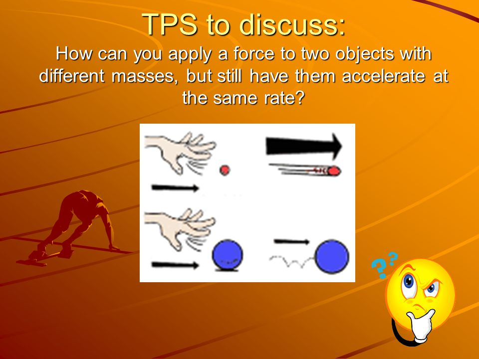 TPS to discuss: How can you apply a force to two objects with different masses, but still have them accelerate at the same rate?