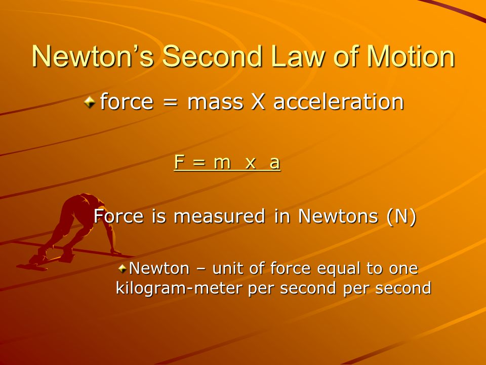 Newton's Second Law of Motion force = mass X acceleration F = m x a F = m x aF = m x aF = m x a Force is measured in Newtons (N) Newton – unit of force equal to one kilogram-meter per second per second