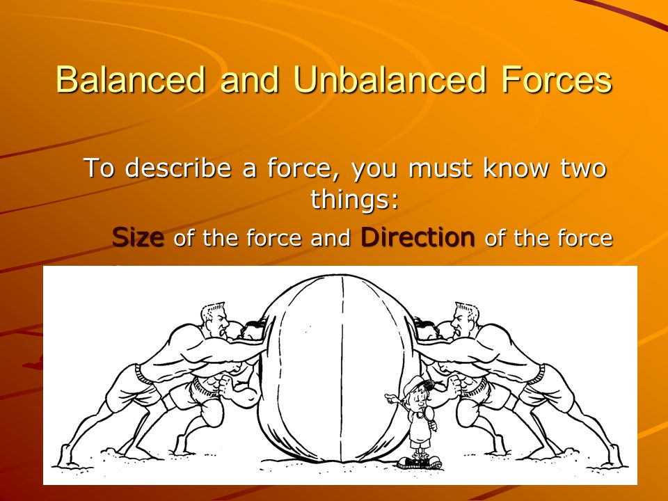 Balanced and Unbalanced Forces To describe a force, you must know two things: Size of the force and Direction of the force