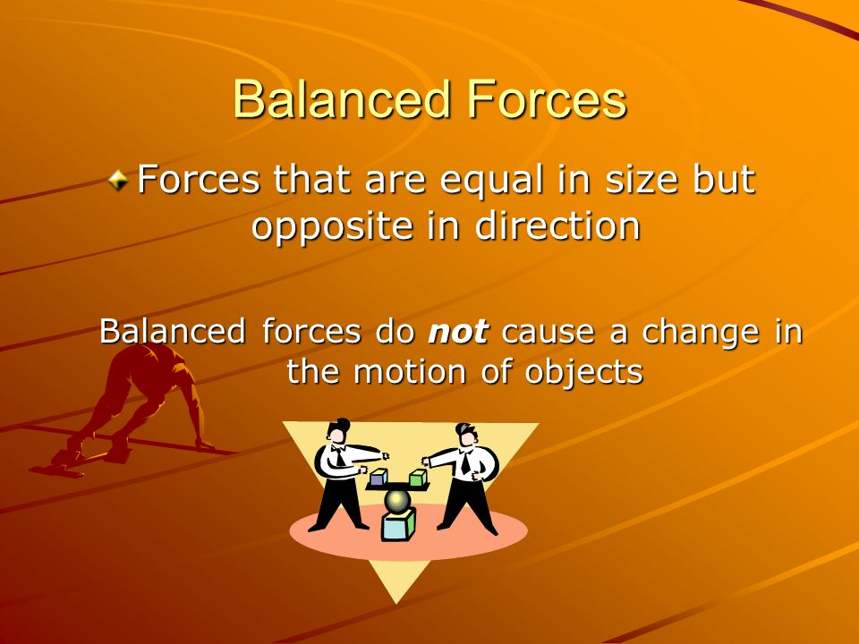 Balanced Forces Forces that are equal in size but opposite in direction Balanced forces do not cause a change in the motion of objects