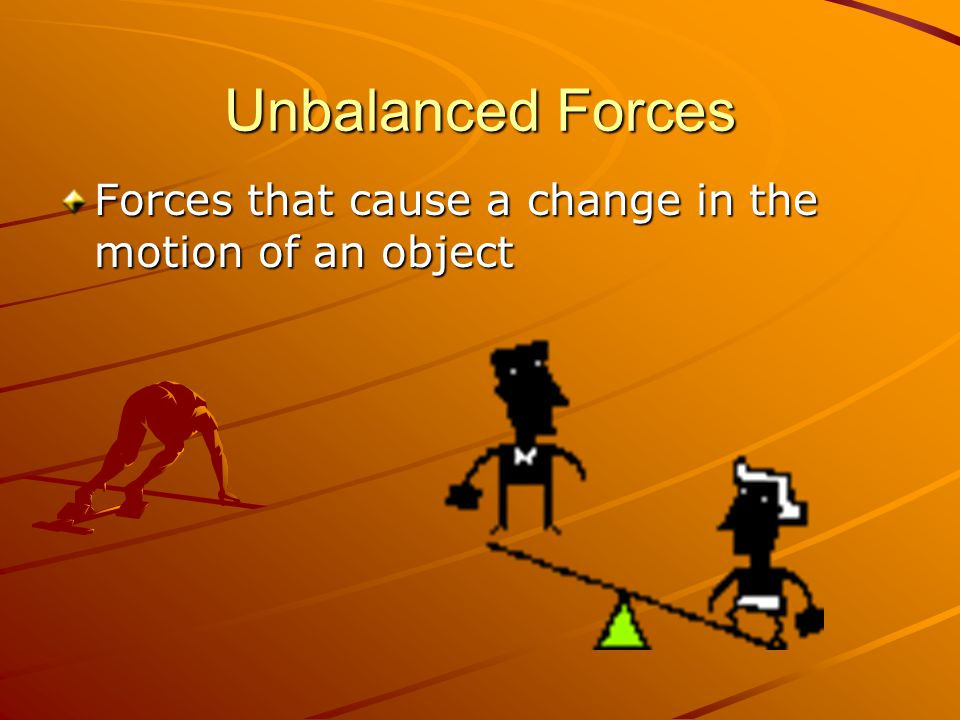 Unbalanced Forces Forces that cause a change in the motion of an object