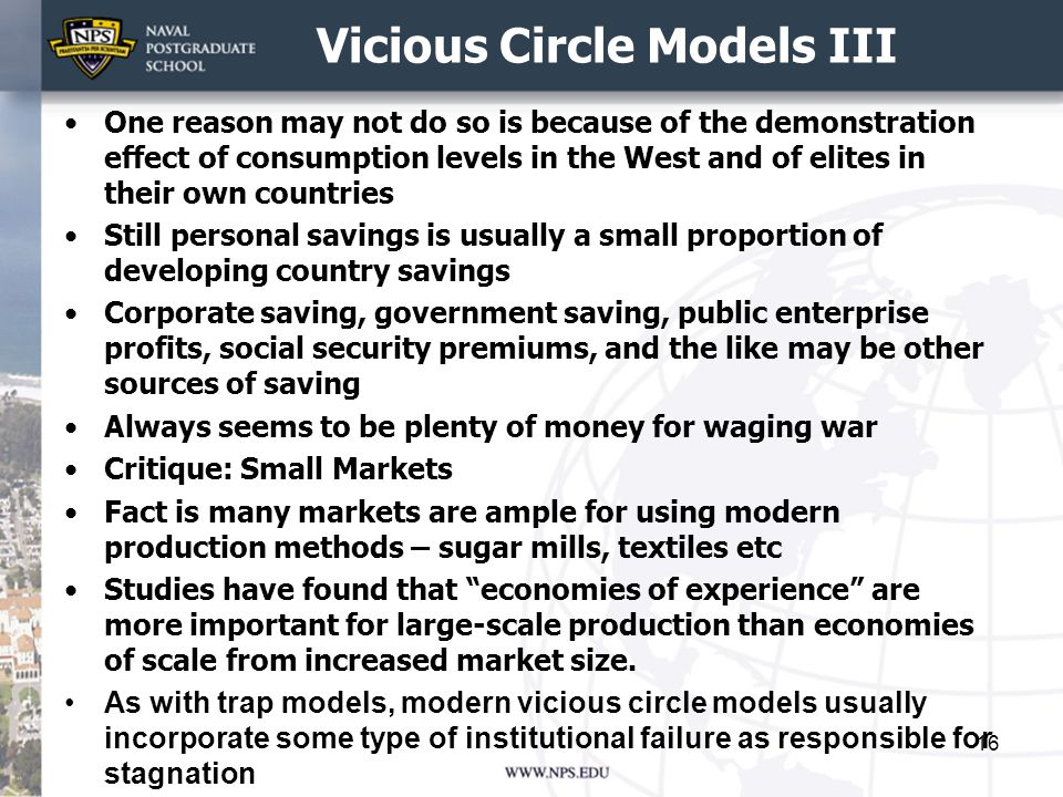 Vicious Circle Models III One reason may not do so is because of the demonstration effect of consumption levels in the West and of elites in their own countries Still personal savings is usually a small proportion of developing country savings Corporate saving, government saving, public enterprise profits, social security premiums, and the like may be other sources of saving Always seems to be plenty of money for waging war Critique: Small Markets Fact is many markets are ample for using modern production methods – sugar mills, textiles etc Studies have found that economies of experience are more important for large-scale production than economies of scale from increased market size.