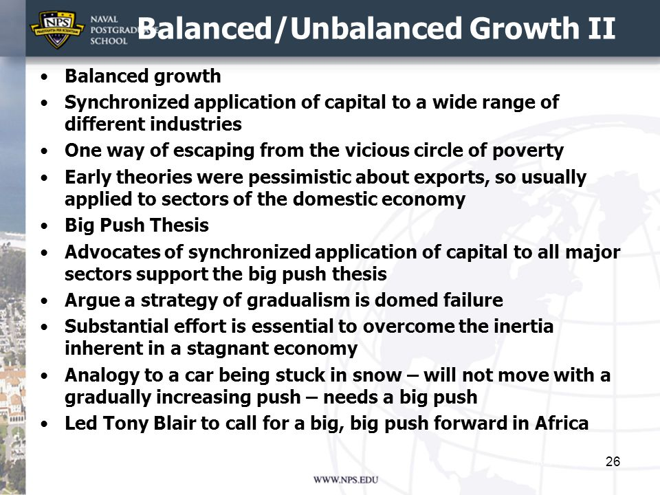 Balanced/Unbalanced Growth II Balanced growth Synchronized application of capital to a wide range of different industries One way of escaping from the vicious circle of poverty Early theories were pessimistic about exports, so usually applied to sectors of the domestic economy Big Push Thesis Advocates of synchronized application of capital to all major sectors support the big push thesis Argue a strategy of gradualism is domed failure Substantial effort is essential to overcome the inertia inherent in a stagnant economy Analogy to a car being stuck in snow – will not move with a gradually increasing push – needs a big push Led Tony Blair to call for a big, big push forward in Africa 26