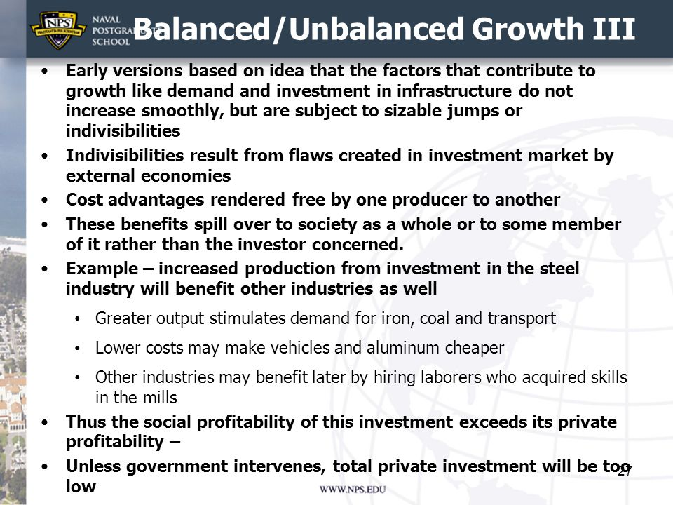 Balanced/Unbalanced Growth III Early versions based on idea that the factors that contribute to growth like demand and investment in infrastructure do not increase smoothly, but are subject to sizable jumps or indivisibilities Indivisibilities result from flaws created in investment market by external economies Cost advantages rendered free by one producer to another These benefits spill over to society as a whole or to some member of it rather than the investor concerned.