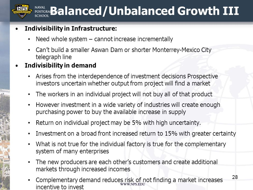 Balanced/Unbalanced Growth III Indivisibility in Infrastructure: Need whole system – cannot increase incrementally Can't build a smaller Aswan Dam or shorter Monterrey-Mexico City telegraph line Indivisibility in demand Arises from the interdependence of investment decisions Prospective investors uncertain whether output from project will find a market The workers in an individual project will not buy all of that product However investment in a wide variety of industries will create enough purchasing power to buy the available increase in supply Return on individual project may be 5% with high uncertainty.