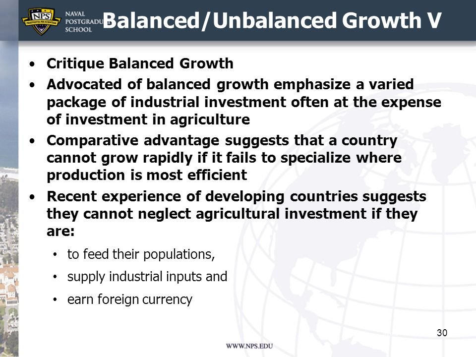 Balanced/Unbalanced Growth V Critique Balanced Growth Advocated of balanced growth emphasize a varied package of industrial investment often at the expense of investment in agriculture Comparative advantage suggests that a country cannot grow rapidly if it fails to specialize where production is most efficient Recent experience of developing countries suggests they cannot neglect agricultural investment if they are: to feed their populations, supply industrial inputs and earn foreign currency 30