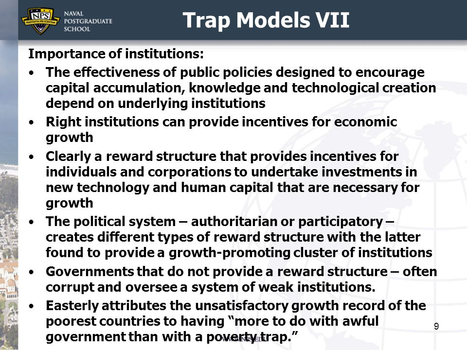 Trap Models VII Importance of institutions: The effectiveness of public policies designed to encourage capital accumulation, knowledge and technological creation depend on underlying institutions Right institutions can provide incentives for economic growth Clearly a reward structure that provides incentives for individuals and corporations to undertake investments in new technology and human capital that are necessary for growth The political system – authoritarian or participatory – creates different types of reward structure with the latter found to provide a growth-promoting cluster of institutions Governments that do not provide a reward structure – often corrupt and oversee a system of weak institutions.