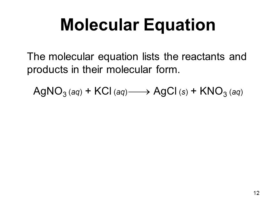 12 Molecular Equation The molecular equation lists the reactants and products in their molecular form.