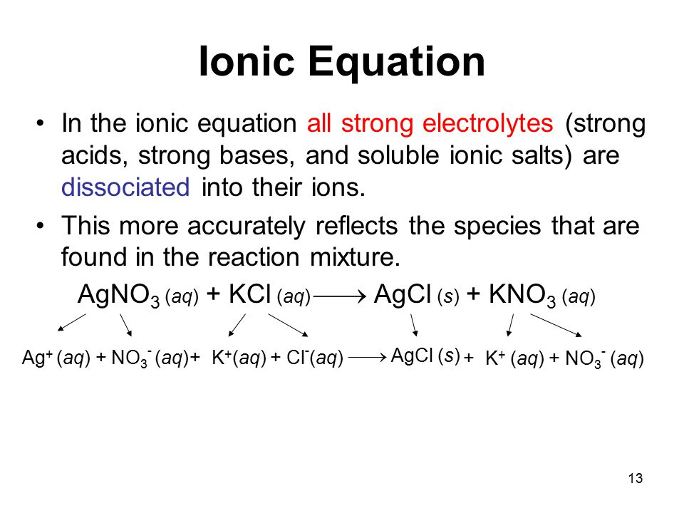 13 Ionic Equation In the ionic equation all strong electrolytes (strong acids, strong bases, and soluble ionic salts) are dissociated into their ions.