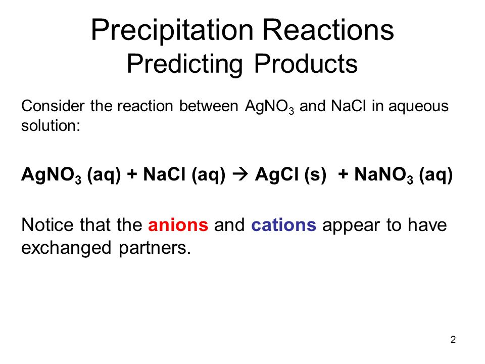 2 Precipitation Reactions Predicting Products Consider the reaction between AgNO 3 and NaCl in aqueous solution: AgNO 3 (aq) + NaCl (aq)  AgCl (s) + NaNO 3 (aq) Notice that the anions and cations appear to have exchanged partners.