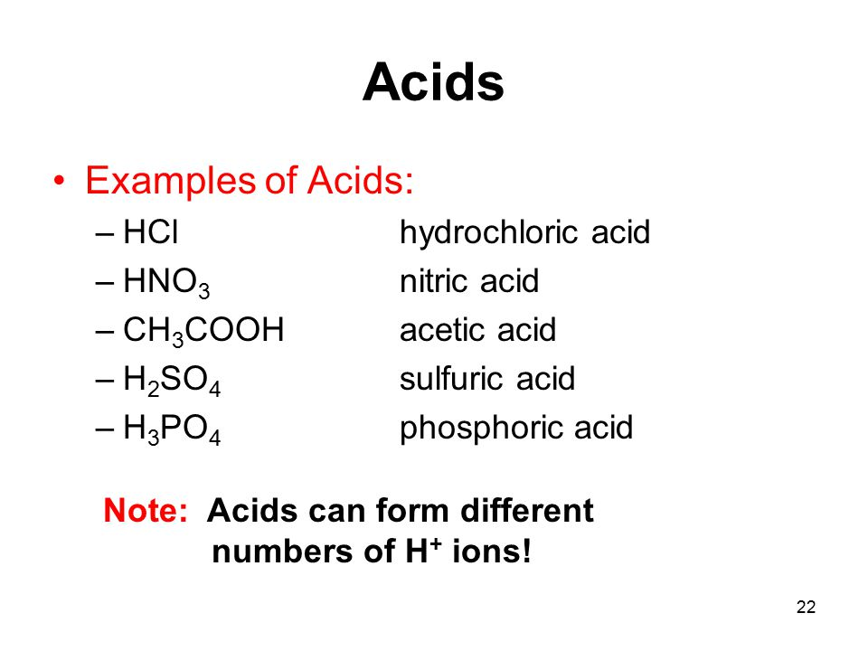 22 Acids Examples of Acids: –HCl hydrochloric acid –HNO 3 nitric acid –CH 3 COOHacetic acid –H 2 SO 4 sulfuric acid –H 3 PO 4 phosphoric acid Note: Acids can form different numbers of H + ions!