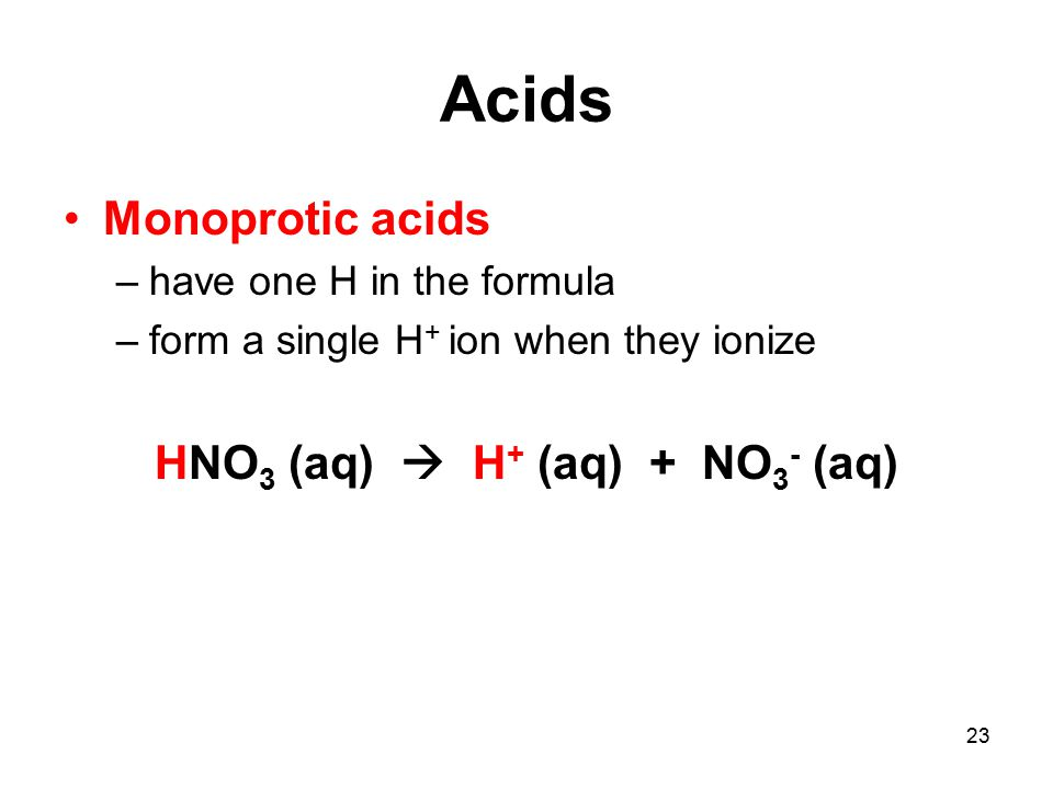 23 Acids Monoprotic acids –have one H in the formula –form a single H + ion when they ionize HNO 3 (aq)  H + (aq) + NO 3 - (aq)