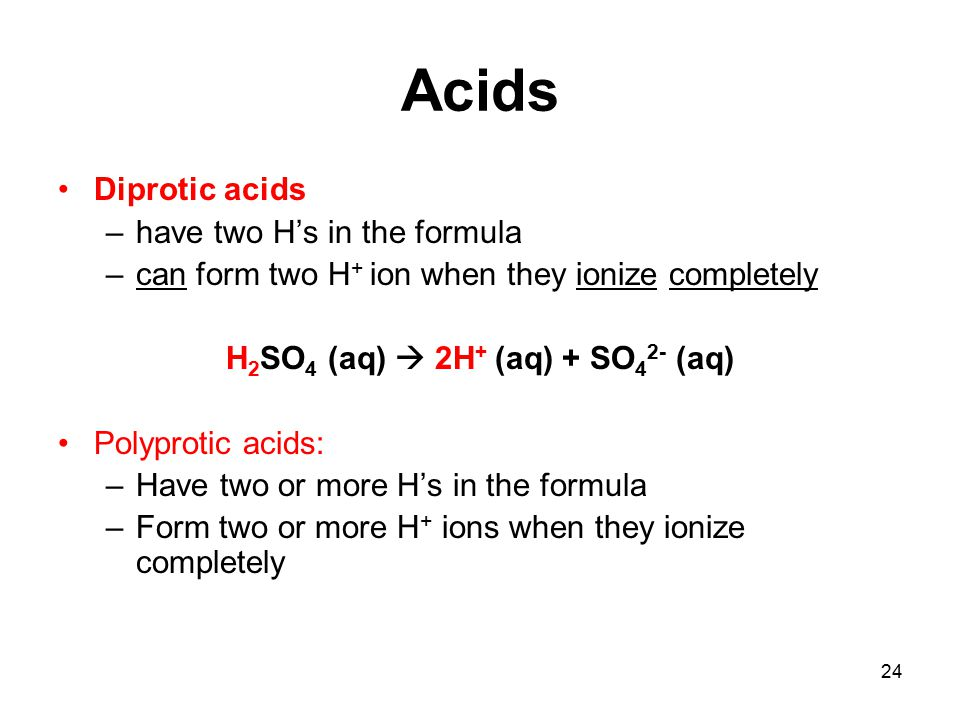 24 Acids Diprotic acids –have two H's in the formula –can form two H + ion when they ionize completely H 2 SO 4 (aq)  2H + (aq) + SO 4 2- (aq) Polyprotic acids: –Have two or more H's in the formula –Form two or more H + ions when they ionize completely