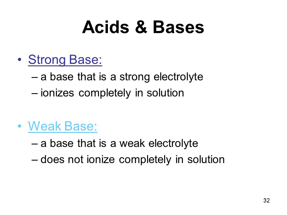 32 Acids & Bases Strong Base: –a base that is a strong electrolyte –ionizes completely in solution Weak Base: –a base that is a weak electrolyte –does not ionize completely in solution