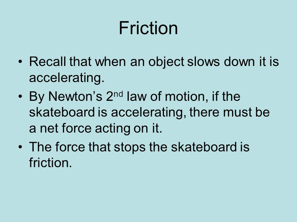Friction Recall that when an object slows down it is accelerating. By Newton's 2 nd law of motion, if the skateboard is accelerating, there must be a