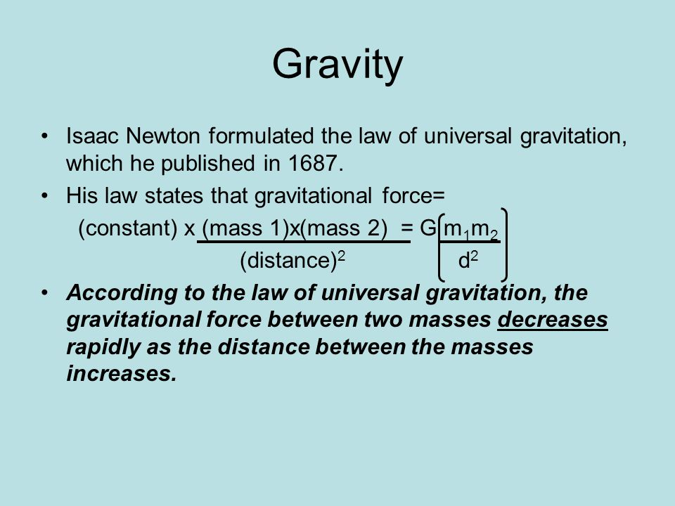 Gravity Isaac Newton formulated the law of universal gravitation, which he published in 1687. His law states that gravitational force= (constant) x (m