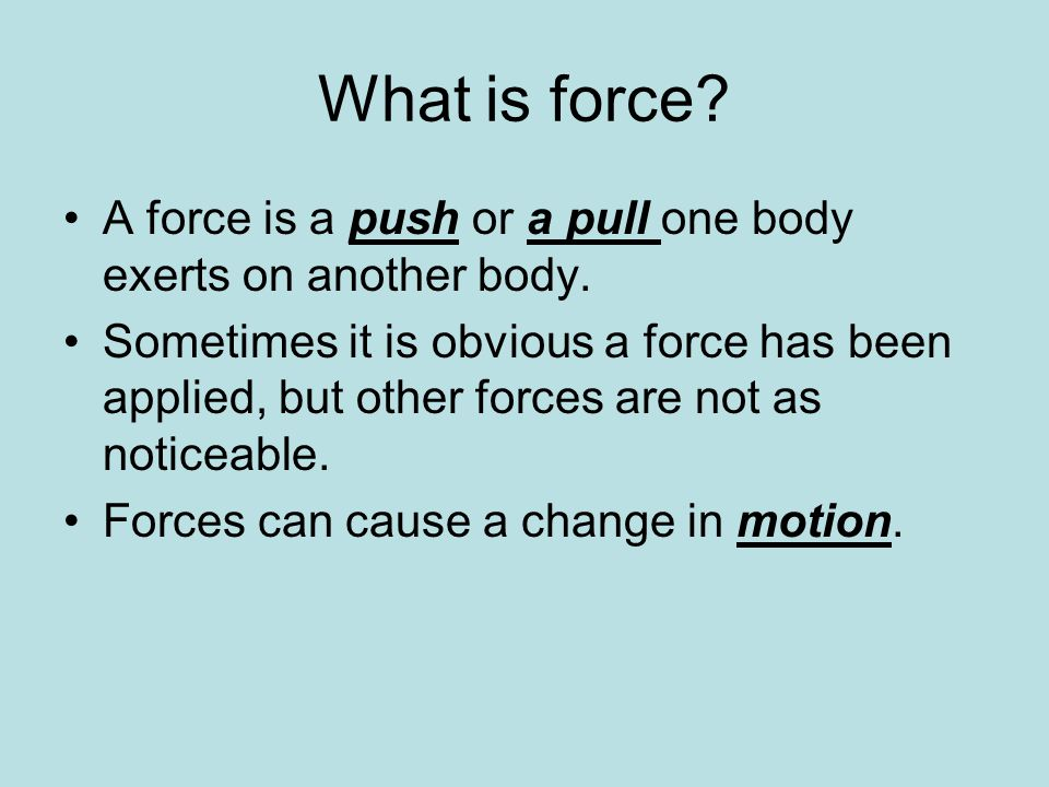 What is force? A force is a push or a pull one body exerts on another body. Sometimes it is obvious a force has been applied, but other forces are not