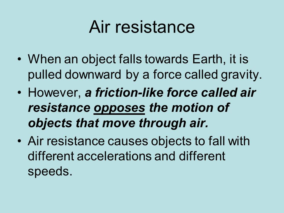 Air resistance When an object falls towards Earth, it is pulled downward by a force called gravity. However, a friction-like force called air resistan