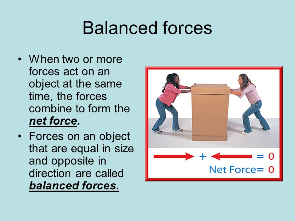 BALANCED FORCES Balanced forces do not cause acceleration. (any change in speed or direction)