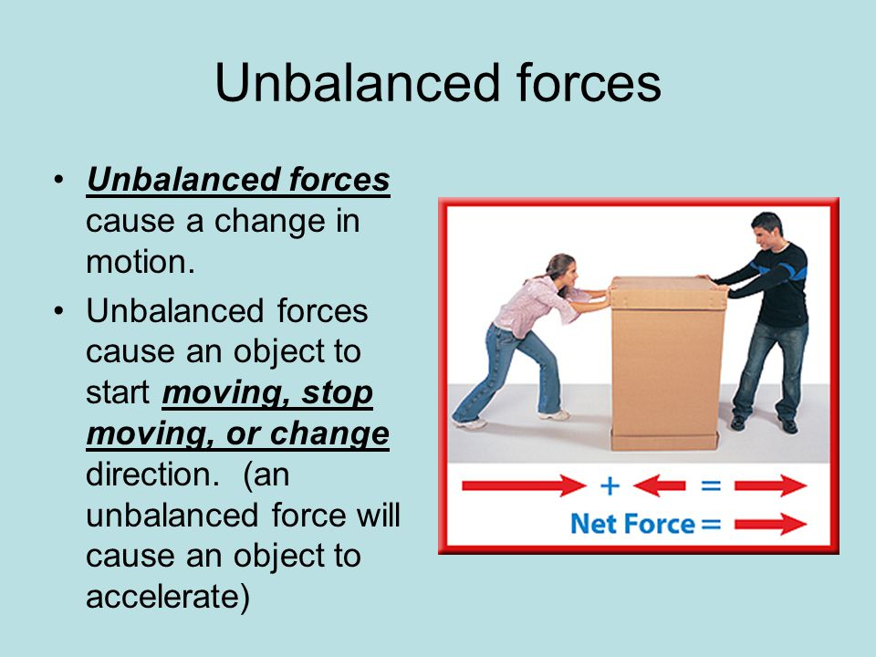Unbalanced forces Unbalanced forces cause a change in motion. Unbalanced forces cause an object to start moving, stop moving, or change direction. (an