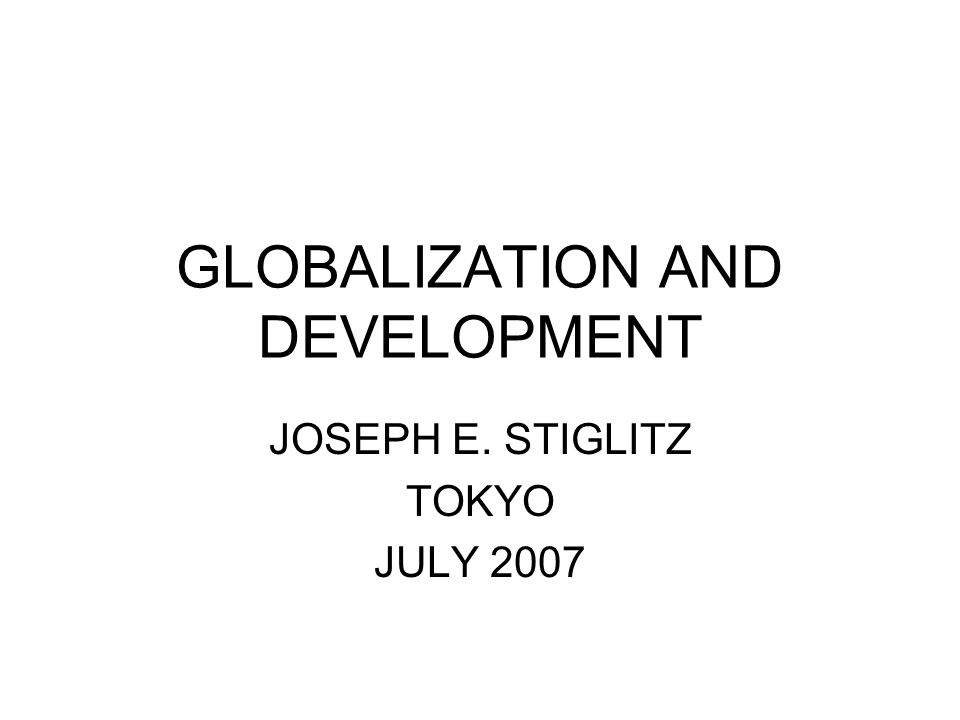 GLOBALIZATION AND DEVELOPMENT JOSEPH E. STIGLITZ TOKYO JULY 2007