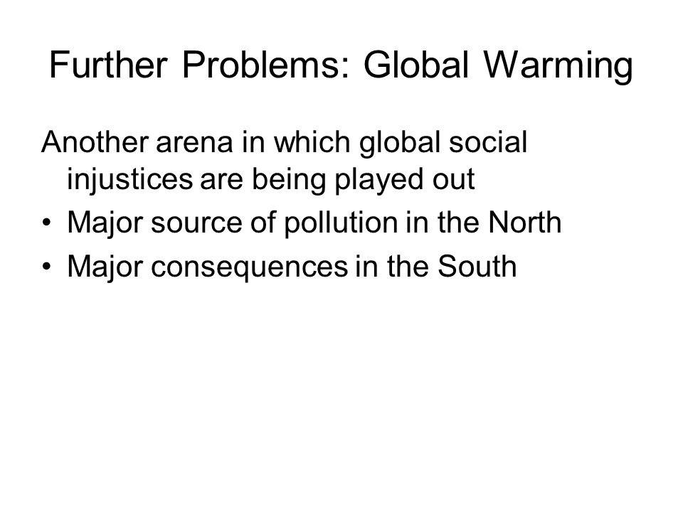 Further Problems: Global Warming Another arena in which global social injustices are being played out Major source of pollution in the North Major consequences in the South