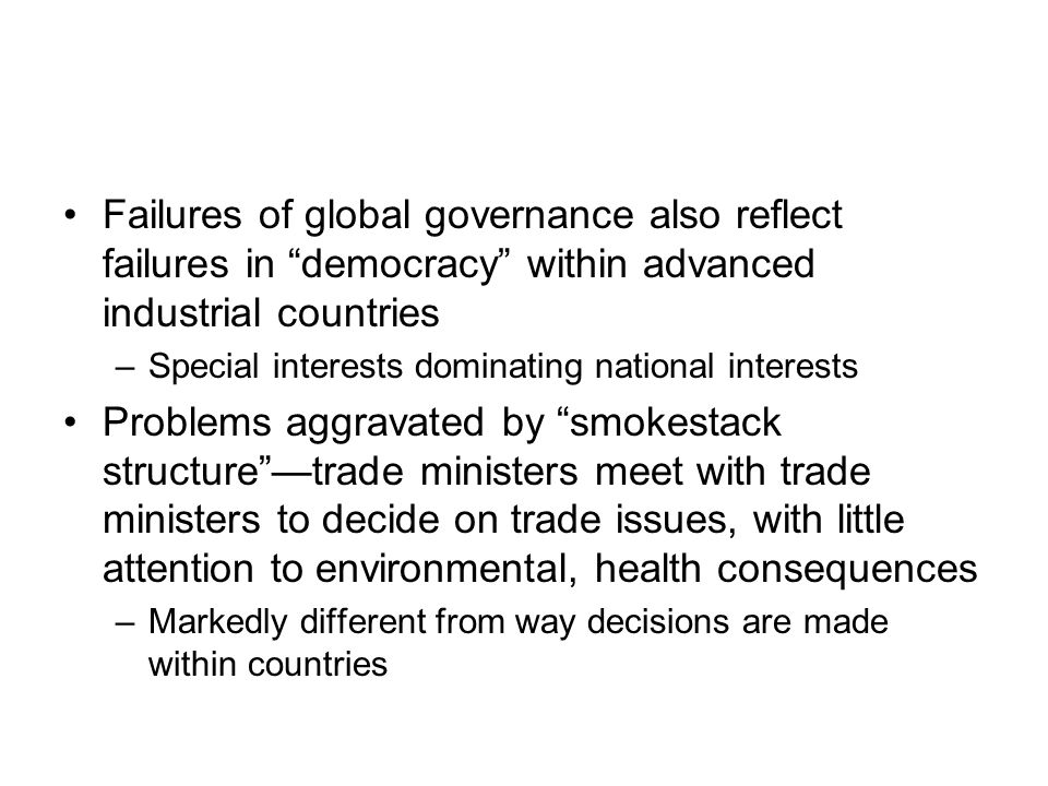 Failures of global governance also reflect failures in democracy within advanced industrial countries –Special interests dominating national interests Problems aggravated by smokestack structure —trade ministers meet with trade ministers to decide on trade issues, with little attention to environmental, health consequences –Markedly different from way decisions are made within countries