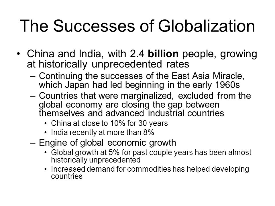 The Successes of Globalization China and India, with 2.4 billion people, growing at historically unprecedented rates –Continuing the successes of the East Asia Miracle, which Japan had led beginning in the early 1960s –Countries that were marginalized, excluded from the global economy are closing the gap between themselves and advanced industrial countries China at close to 10% for 30 years India recently at more than 8% –Engine of global economic growth Global growth at 5% for past couple years has been almost historically unprecedented Increased demand for commodities has helped developing countries