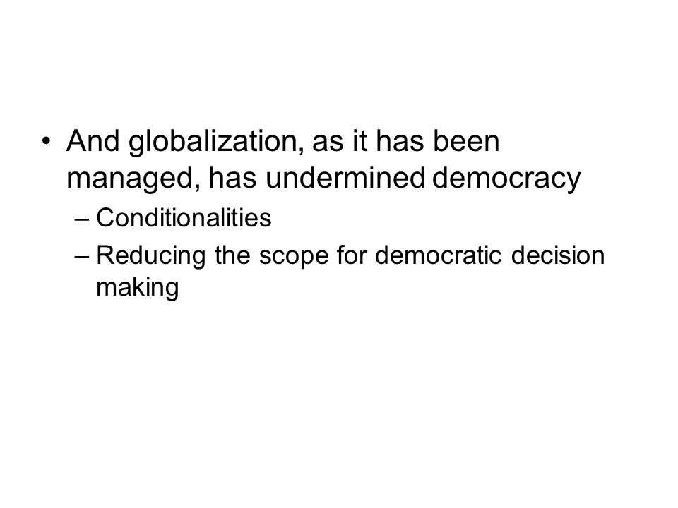 And globalization, as it has been managed, has undermined democracy –Conditionalities –Reducing the scope for democratic decision making