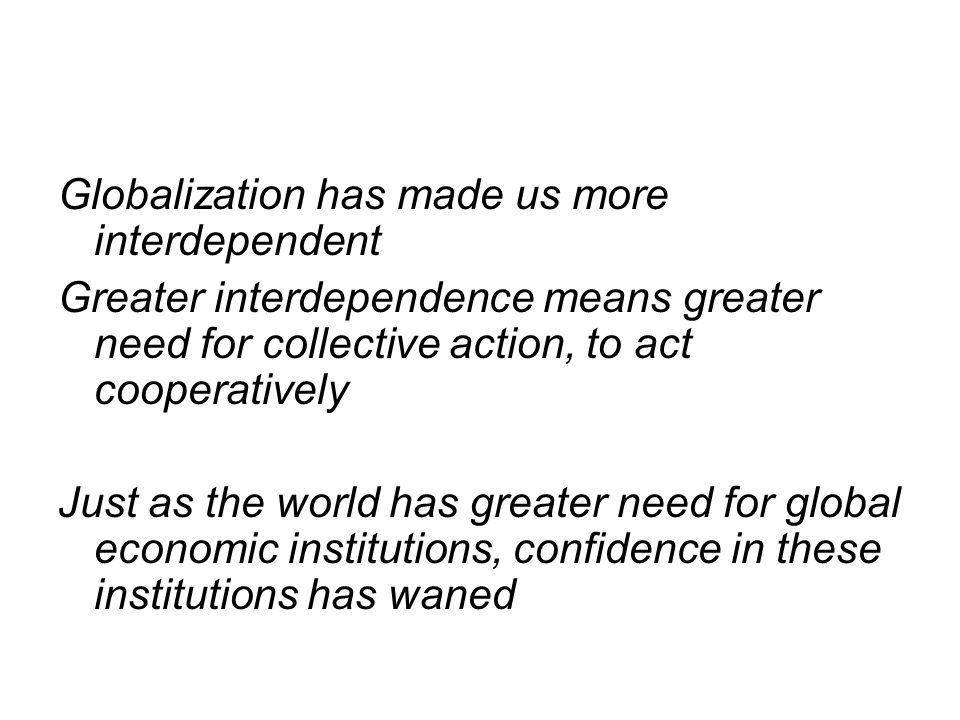 Globalization has made us more interdependent Greater interdependence means greater need for collective action, to act cooperatively Just as the world has greater need for global economic institutions, confidence in these institutions has waned