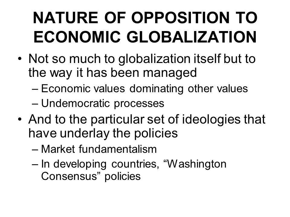 NATURE OF OPPOSITION TO ECONOMIC GLOBALIZATION Not so much to globalization itself but to the way it has been managed –Economic values dominating other values –Undemocratic processes And to the particular set of ideologies that have underlay the policies –Market fundamentalism –In developing countries, Washington Consensus policies