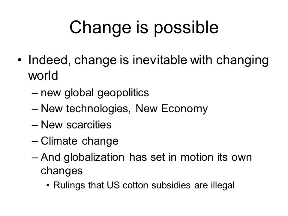 Change is possible Indeed, change is inevitable with changing world –new global geopolitics –New technologies, New Economy –New scarcities –Climate change –And globalization has set in motion its own changes Rulings that US cotton subsidies are illegal