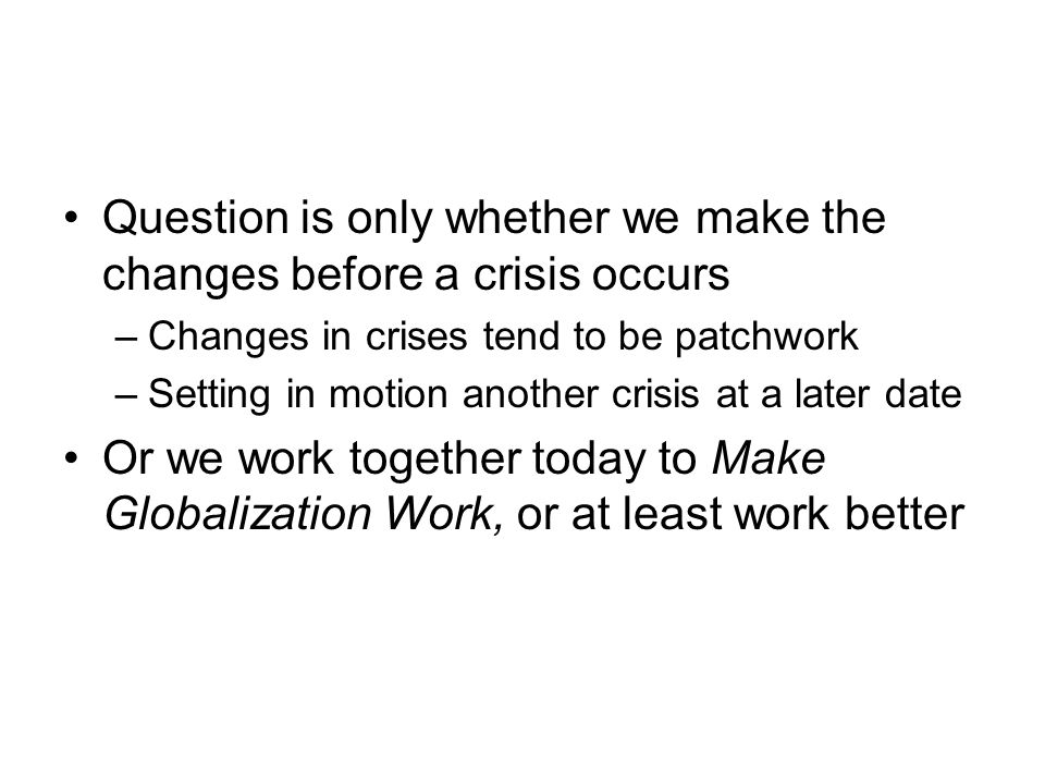 Question is only whether we make the changes before a crisis occurs –Changes in crises tend to be patchwork –Setting in motion another crisis at a later date Or we work together today to Make Globalization Work, or at least work better
