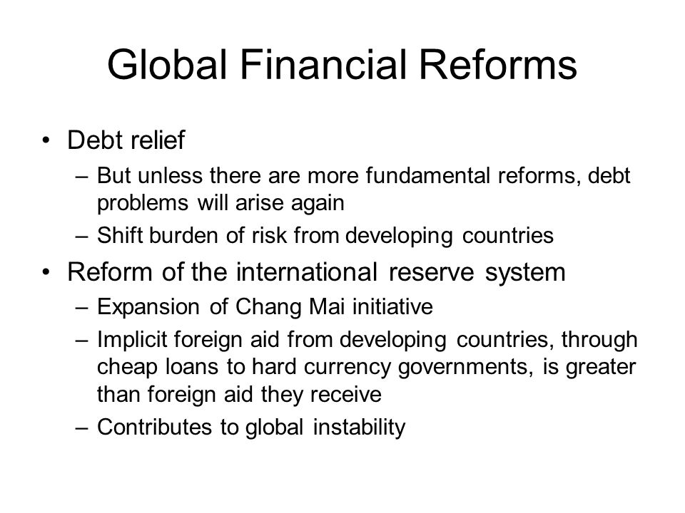 Global Financial Reforms Debt relief –But unless there are more fundamental reforms, debt problems will arise again –Shift burden of risk from developing countries Reform of the international reserve system –Expansion of Chang Mai initiative –Implicit foreign aid from developing countries, through cheap loans to hard currency governments, is greater than foreign aid they receive –Contributes to global instability