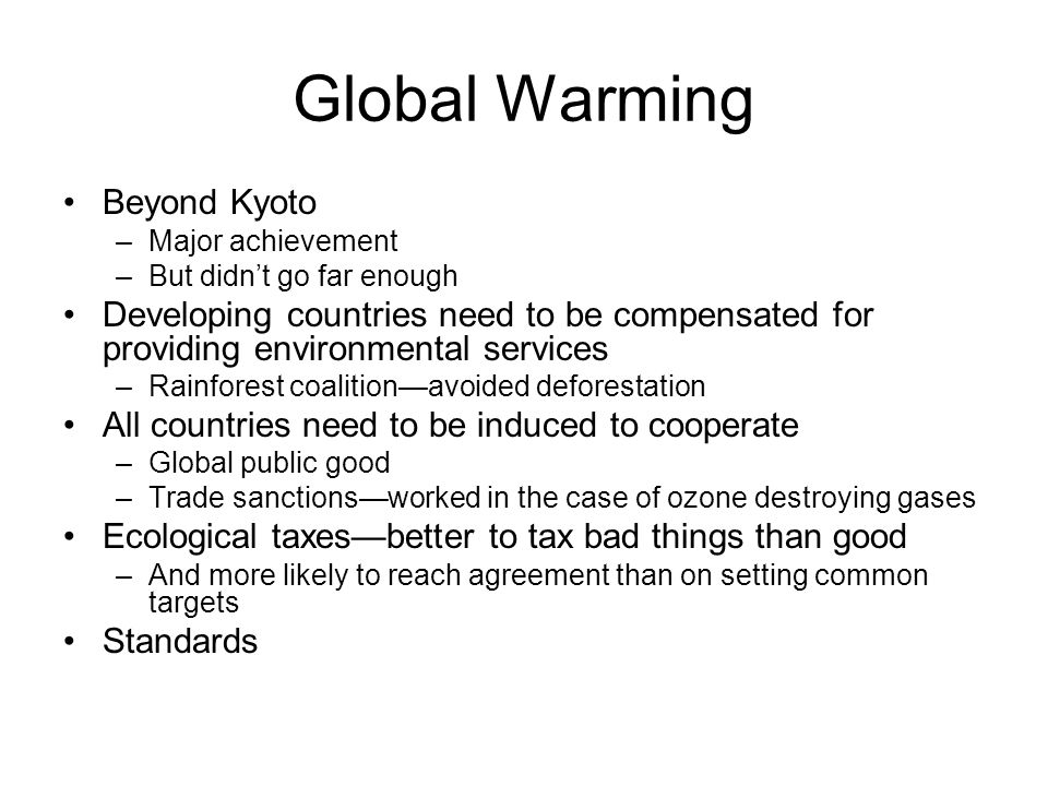 Global Warming Beyond Kyoto –Major achievement –But didn't go far enough Developing countries need to be compensated for providing environmental services –Rainforest coalition—avoided deforestation All countries need to be induced to cooperate –Global public good –Trade sanctions—worked in the case of ozone destroying gases Ecological taxes—better to tax bad things than good –And more likely to reach agreement than on setting common targets Standards