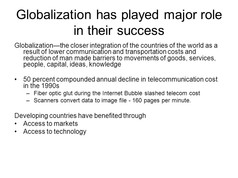 Globalization has played major role in their success Globalization—the closer integration of the countries of the world as a result of lower communication and transportation costs and reduction of man made barriers to movements of goods, services, people, capital, ideas, knowledge 50 percent compounded annual decline in telecommunication cost in the 1990s –Fiber optic glut during the Internet Bubble slashed telecom cost –Scanners convert data to image file - 160 pages per minute.