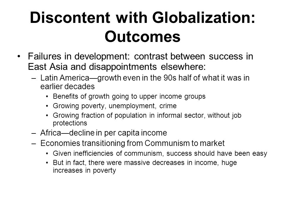 Discontent with Globalization: Outcomes Failures in development: contrast between success in East Asia and disappointments elsewhere: –Latin America—growth even in the 90s half of what it was in earlier decades Benefits of growth going to upper income groups Growing poverty, unemployment, crime Growing fraction of population in informal sector, without job protections –Africa—decline in per capita income –Economies transitioning from Communism to market Given inefficiencies of communism, success should have been easy But in fact, there were massive decreases in income, huge increases in poverty