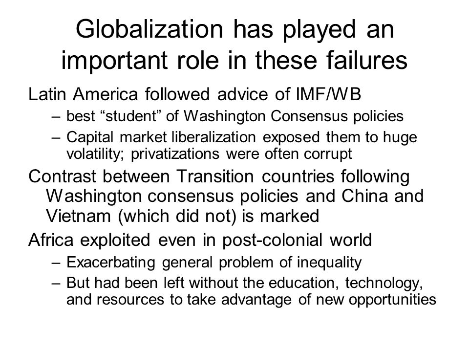 Globalization has played an important role in these failures Latin America followed advice of IMF/WB –best student of Washington Consensus policies –Capital market liberalization exposed them to huge volatility; privatizations were often corrupt Contrast between Transition countries following Washington consensus policies and China and Vietnam (which did not) is marked Africa exploited even in post-colonial world –Exacerbating general problem of inequality –But had been left without the education, technology, and resources to take advantage of new opportunities