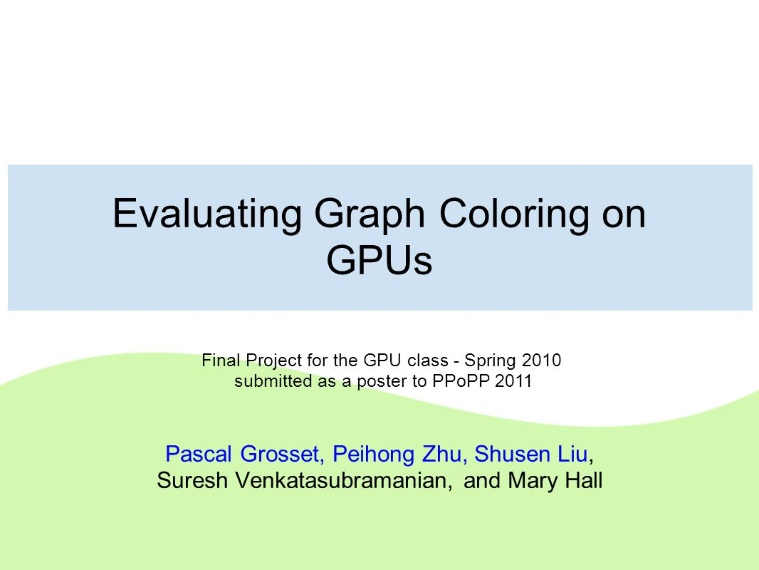 Evaluating Graph Coloring on GPUs Pascal Grosset, Peihong Zhu, Shusen Liu, Suresh Venkatasubramanian, and Mary Hall Final Project for the GPU class -