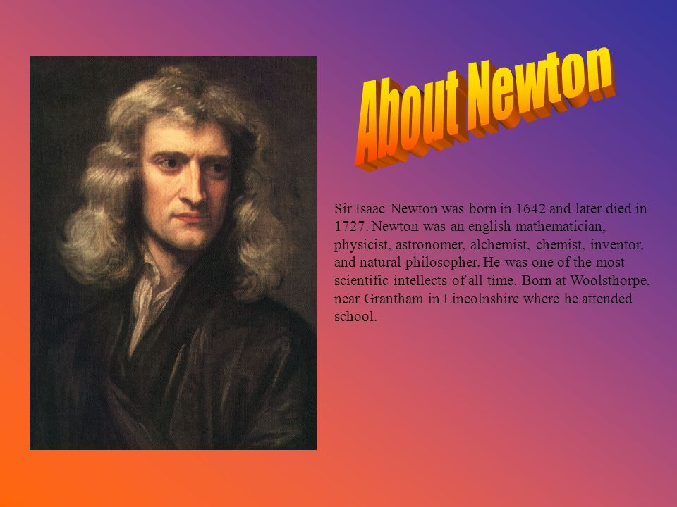 Sir Isaac Newton was born in 1642 and later died in 1727. Newton was an english mathematician, physicist, astronomer, alchemist, chemist, inventor, an