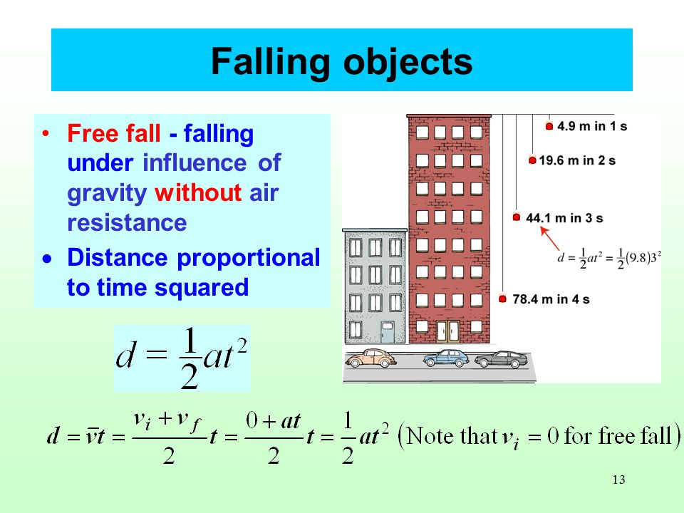 13 Falling objects Free fall - falling under influence of gravity without air resistance  Distance proportional to time squared