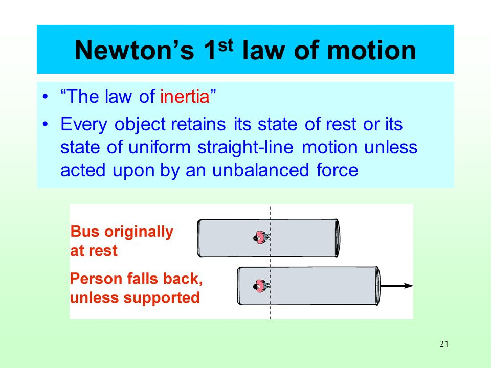 21 Newton's 1 st law of motion The law of inertia Every object retains its state of rest or its state of uniform straight-line motion unless acted upon by an unbalanced force